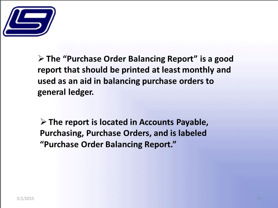25  The Purchase Order Balancing Report is a good report that should be printed at least monthly and used as an aid in balancing purchase orders to general ledger.