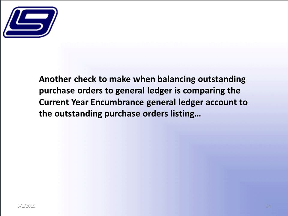 34 Another check to make when balancing outstanding purchase orders to general ledger is comparing the Current Year Encumbrance general ledger account to the outstanding purchase orders listing… 5/1/2015