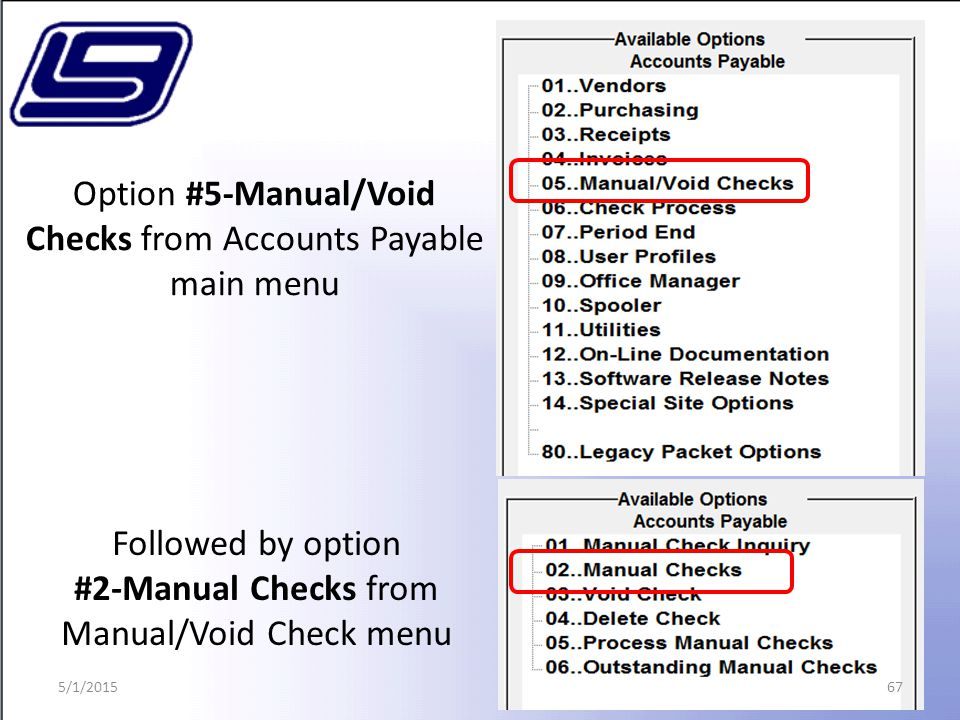 67 Option #5-Manual/Void Checks from Accounts Payable main menu Followed by option #2-Manual Checks from Manual/Void Check menu 5/1/2015