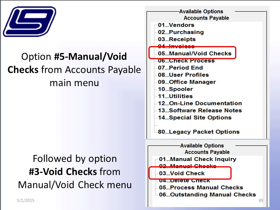 89 Option #5-Manual/Void Checks from Accounts Payable main menu Followed by option #3-Void Checks from Manual/Void Check menu 5/1/2015