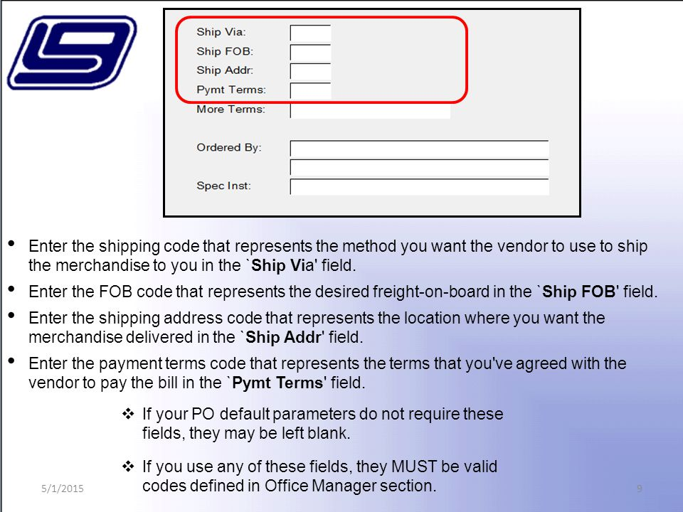 9 Enter the shipping code that represents the method you want the vendor to use to ship the merchandise to you in the `Ship Via field.