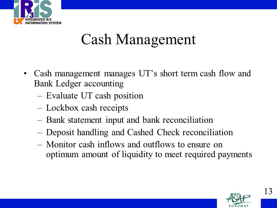 13 Cash Management Cash management manages UT's short term cash flow and Bank Ledger accounting –Evaluate UT cash position –Lockbox cash receipts –Bank statement input and bank reconciliation –Deposit handling and Cashed Check reconciliation –Monitor cash inflows and outflows to ensure on optimum amount of liquidity to meet required payments