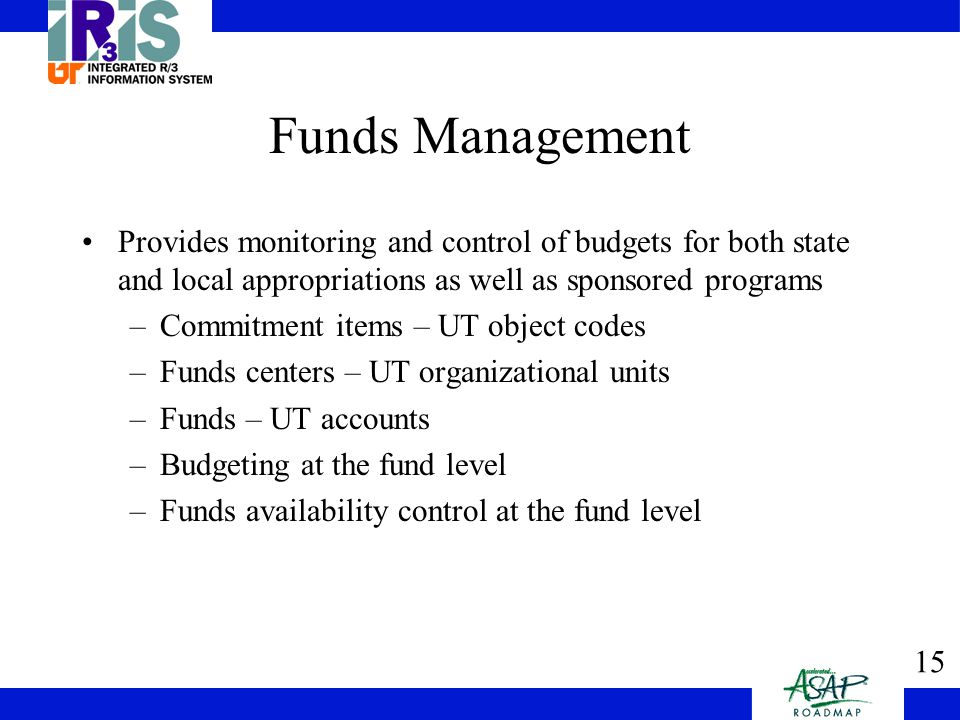 15 Funds Management Provides monitoring and control of budgets for both state and local appropriations as well as sponsored programs –Commitment items – UT object codes –Funds centers – UT organizational units –Funds – UT accounts –Budgeting at the fund level –Funds availability control at the fund level