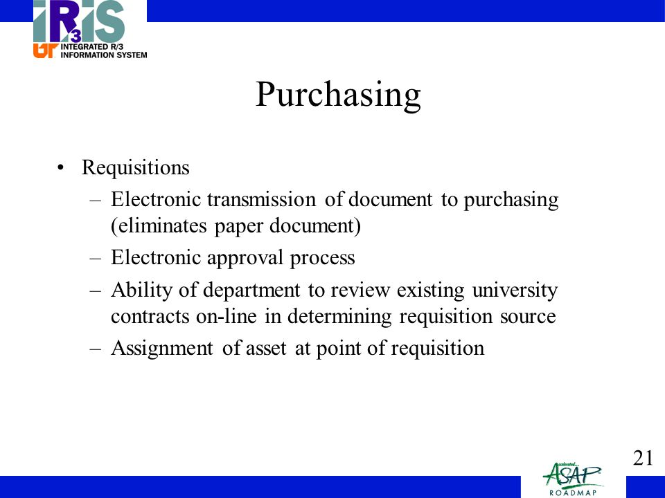 21 Purchasing Requisitions –Electronic transmission of document to purchasing (eliminates paper document) –Electronic approval process –Ability of department to review existing university contracts on-line in determining requisition source –Assignment of asset at point of requisition