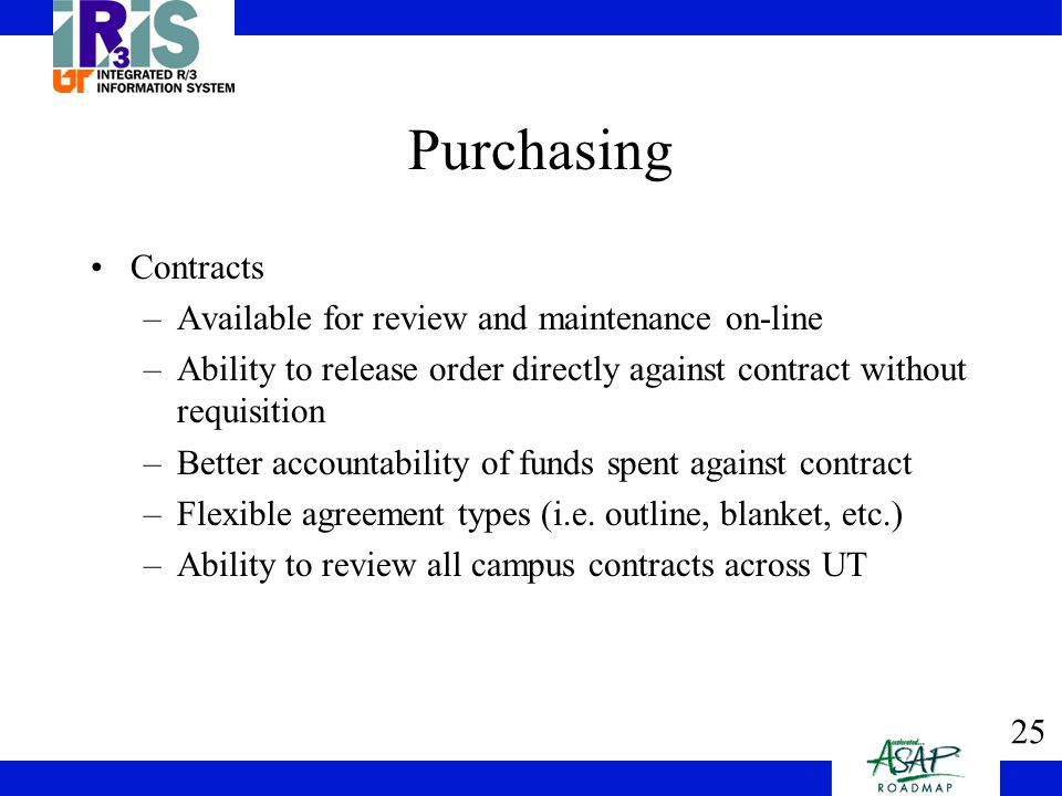 25 Purchasing Contracts –Available for review and maintenance on-line –Ability to release order directly against contract without requisition –Better accountability of funds spent against contract –Flexible agreement types (i.e.
