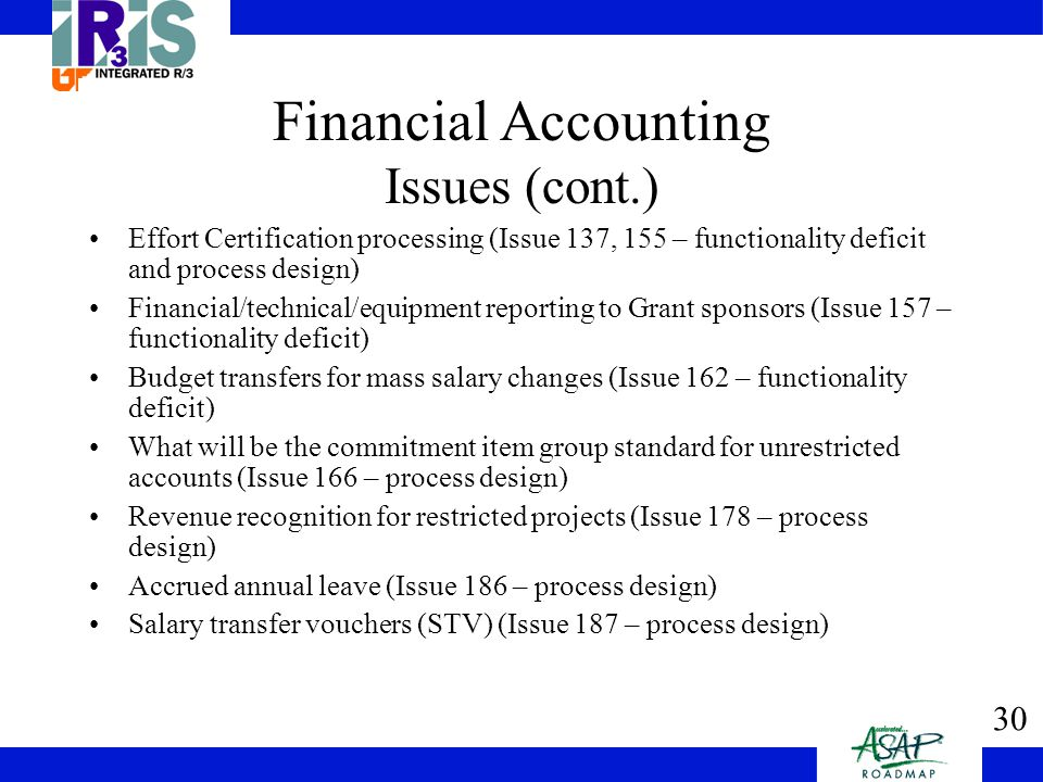 30 Financial Accounting Issues (cont.) Effort Certification processing (Issue 137, 155 – functionality deficit and process design) Financial/technical/equipment reporting to Grant sponsors (Issue 157 – functionality deficit) Budget transfers for mass salary changes (Issue 162 – functionality deficit) What will be the commitment item group standard for unrestricted accounts (Issue 166 – process design) Revenue recognition for restricted projects (Issue 178 – process design) Accrued annual leave (Issue 186 – process design) Salary transfer vouchers (STV) (Issue 187 – process design)