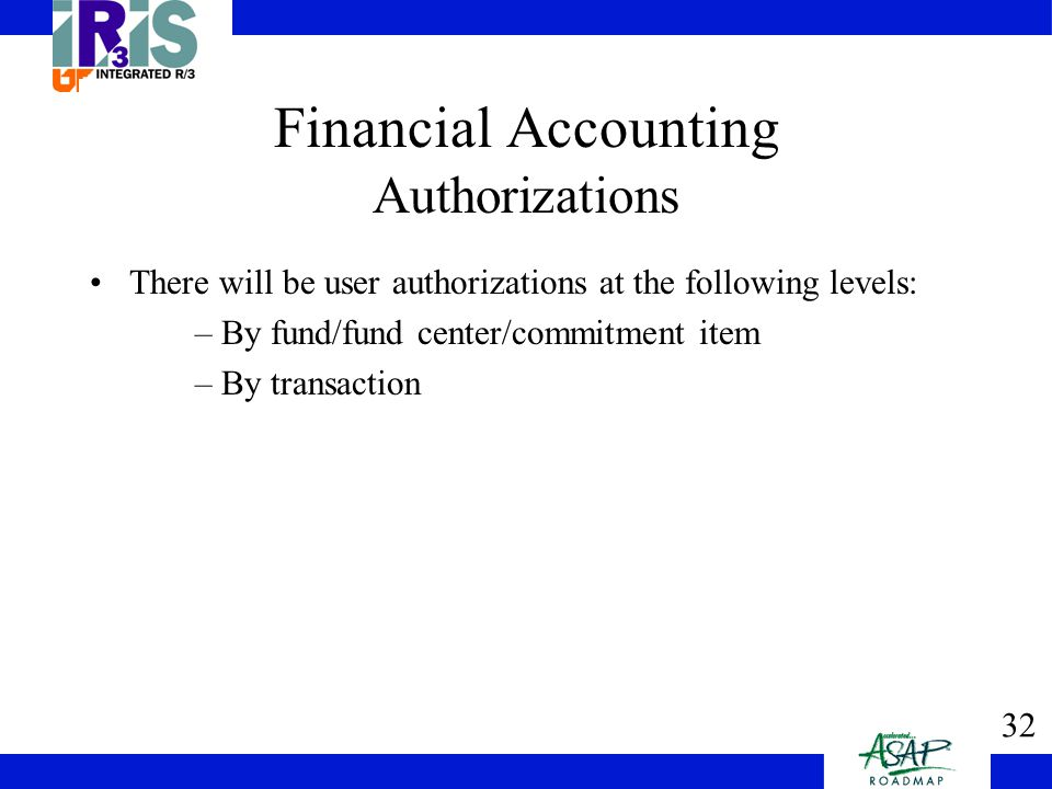 32 Financial Accounting Authorizations There will be user authorizations at the following levels: –By fund/fund center/commitment item –By transaction