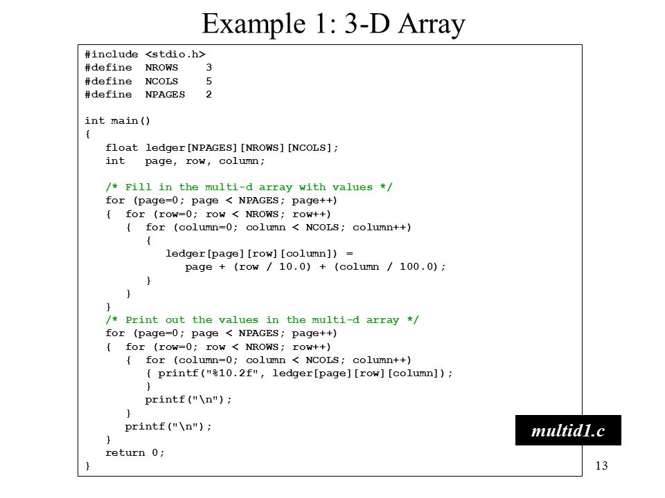 13 Example 1: 3-D Array #include #define NROWS 3 #define NCOLS 5 #define NPAGES 2 int main() { float ledger[NPAGES][NROWS][NCOLS]; int page, row, column; /* Fill in the multi-d array with values */ for (page=0; page < NPAGES; page++) { for (row=0; row < NROWS; row++) { for (column=0; column < NCOLS; column++) { ledger[page][row][column]) = page + (row / 10.0) + (column / 100.0); } /* Print out the values in the multi-d array */ for (page=0; page < NPAGES; page++) { for (row=0; row < NROWS; row++) { for (column=0; column < NCOLS; column++) { printf( %10.2f , ledger[page][row][column]); } printf( \n ); } printf( \n ); } return 0; } multid1.c