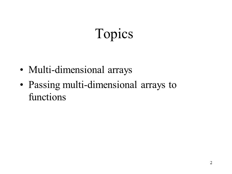2 Topics Multi-dimensional arrays Passing multi-dimensional arrays to functions