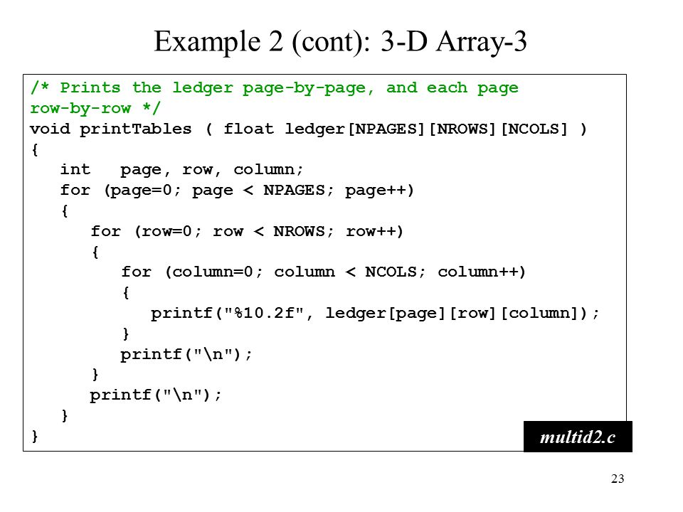 23 /* Prints the ledger page-by-page, and each page row-by-row */ void printTables ( float ledger[NPAGES][NROWS][NCOLS] ) { int page, row, column; for (page=0; page < NPAGES; page++) { for (row=0; row < NROWS; row++) { for (column=0; column < NCOLS; column++) { printf( %10.2f , ledger[page][row][column]); } printf( \n ); } printf( \n ); } multid2.c Example 2 (cont): 3-D Array-3