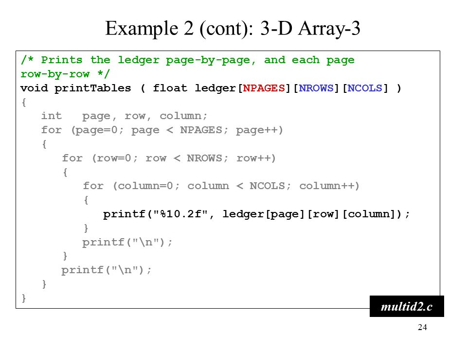 24 /* Prints the ledger page-by-page, and each page row-by-row */ void printTables ( float ledger[NPAGES][NROWS][NCOLS] ) { int page, row, column; for (page=0; page < NPAGES; page++) { for (row=0; row < NROWS; row++) { for (column=0; column < NCOLS; column++) { printf( %10.2f , ledger[page][row][column]); } printf( \n ); } printf( \n ); } multid2.c Example 2 (cont): 3-D Array-3