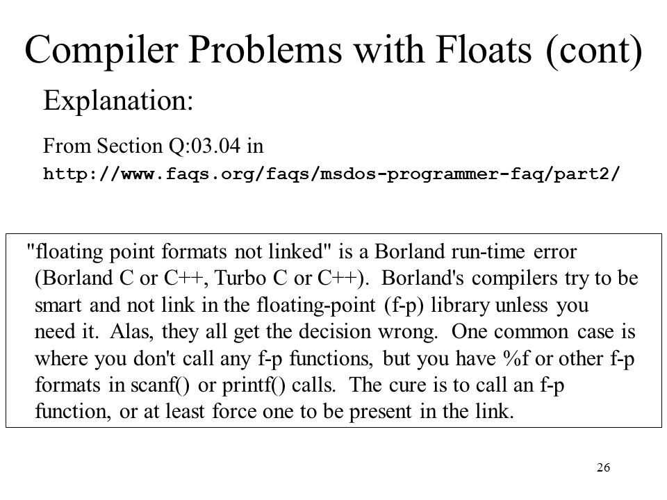 26 Compiler Problems with Floats (cont) floating point formats not linked is a Borland run-time error (Borland C or C++, Turbo C or C++).