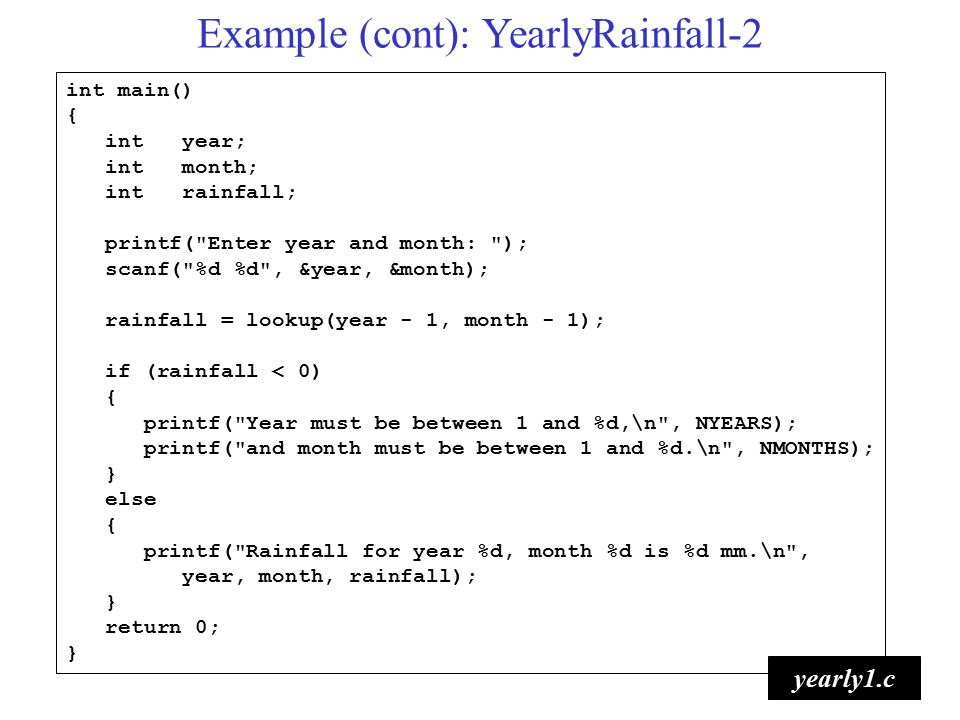 6 int main() { int year; int month; int rainfall; printf( Enter year and month: ); scanf( %d %d , &year, &month); rainfall = lookup(year - 1, month - 1); if (rainfall < 0) { printf( Year must be between 1 and %d,\n , NYEARS); printf( and month must be between 1 and %d.\n , NMONTHS); } else { printf( Rainfall for year %d, month %d is %d mm.\n , year, month, rainfall); } return 0; } yearly1.c Example (cont): YearlyRainfall-2