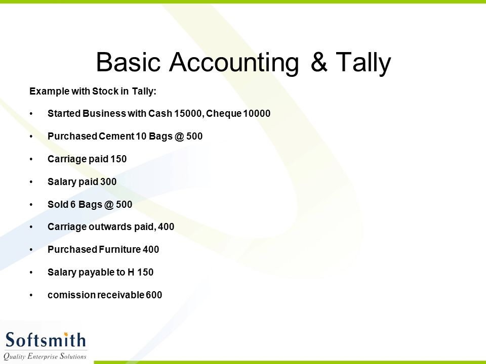 Basic Accounting & Tally Example with Stock in Tally: Started Business with Cash 15000, Cheque 10000 Purchased Cement 10 Bags @ 500 Carriage paid 150 Salary paid 300 Sold 6 Bags @ 500 Carriage outwards paid, 400 Purchased Furniture 400 Salary payable to H 150 comission receivable 600