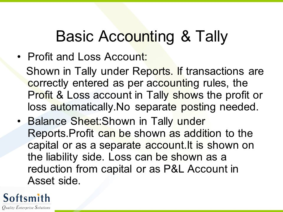 Basic Accounting & Tally Profit and Loss Account: Shown in Tally under Reports. If transactions are correctly entered as per accounting rules, the Pro