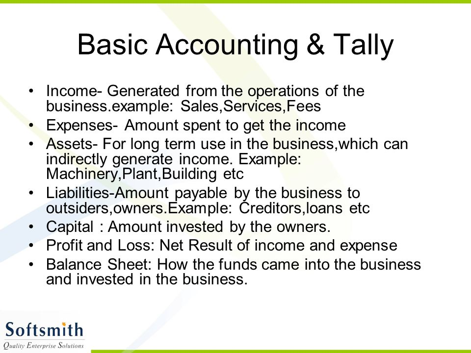 Basic Accounting & Tally Income- Generated from the operations of the business.example: Sales,Services,Fees Expenses- Amount spent to get the income Assets- For long term use in the business,which can indirectly generate income.