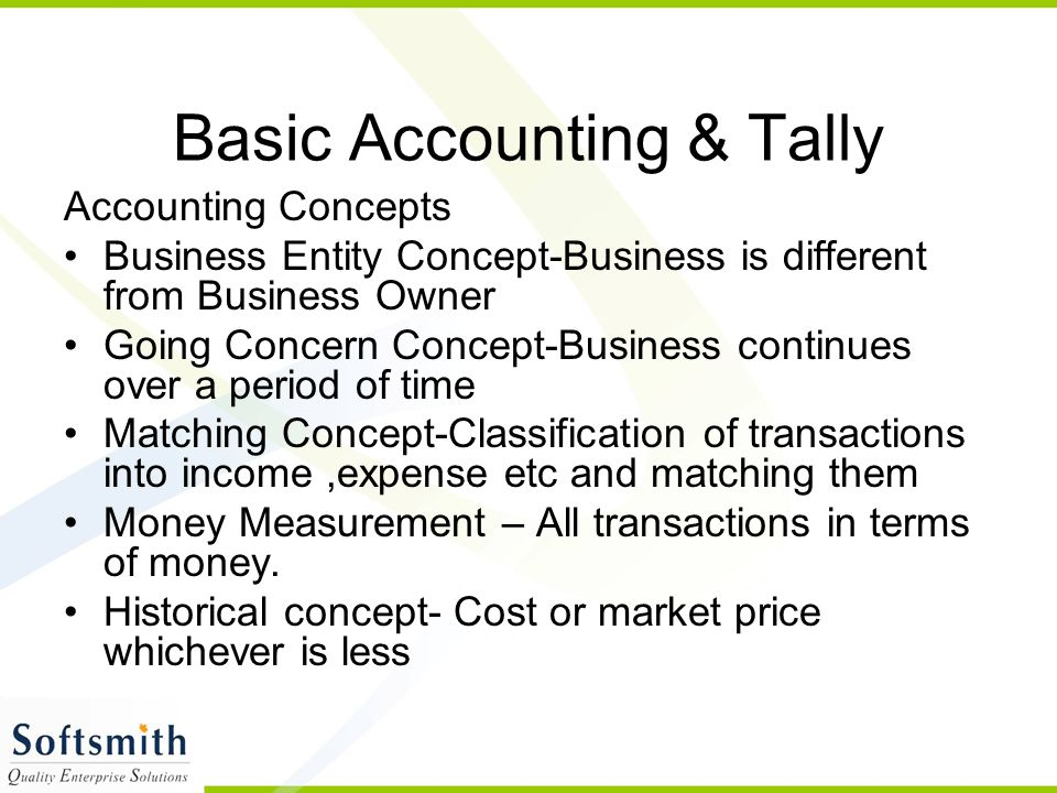 Basic Accounting & Tally Accounting Concepts Business Entity Concept-Business is different from Business Owner Going Concern Concept-Business continues over a period of time Matching Concept-Classification of transactions into income,expense etc and matching them Money Measurement – All transactions in terms of money.