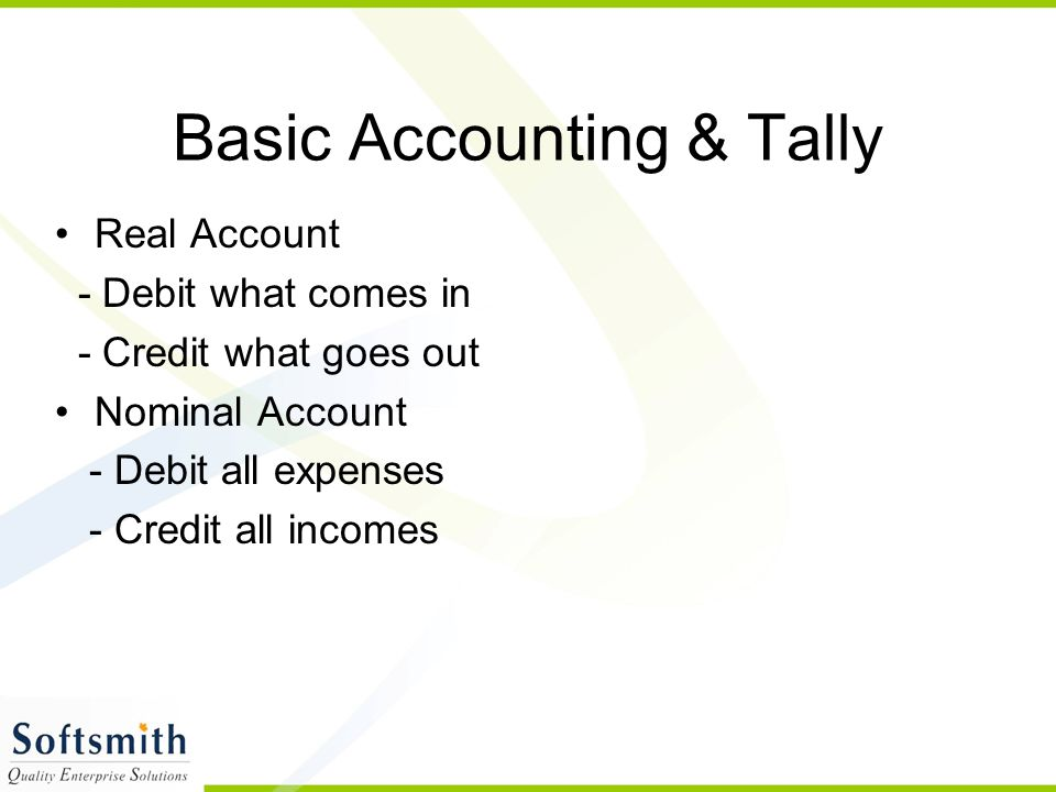 Basic Accounting & Tally Real Account - Debit what comes in - Credit what goes out Nominal Account - Debit all expenses - Credit all incomes