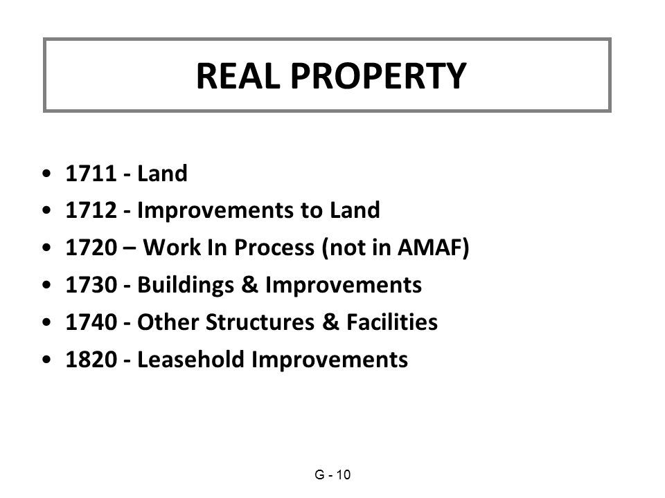 1711 - Land 1712 - Improvements to Land 1720 – Work In Process (not in AMAF) 1730 - Buildings & Improvements 1740 - Other Structures & Facilities 1820 - Leasehold Improvements REAL PROPERTY G - 10
