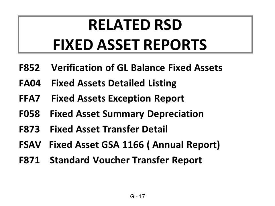 F852 Verification of GL Balance Fixed Assets FA04 Fixed Assets Detailed Listing FFA7 Fixed Assets Exception Report F058 Fixed Asset Summary Depreciation F873 Fixed Asset Transfer Detail FSAV Fixed Asset GSA 1166 ( Annual Report) F871 Standard Voucher Transfer Report RELATED RSD FIXED ASSET REPORTS G - 17