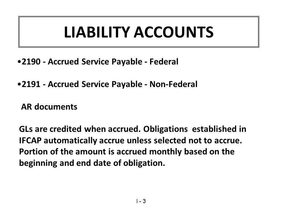 2190 - Accrued Service Payable - Federal 2191 - Accrued Service Payable - Non-Federal AR documents GLs are credited when accrued.