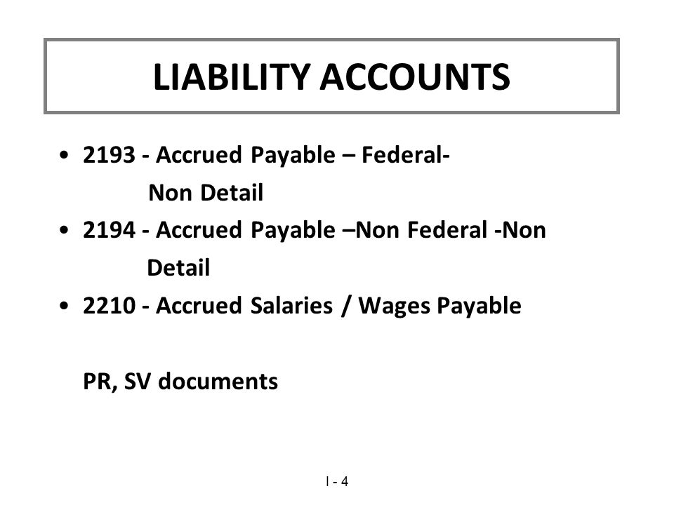2193 - Accrued Payable – Federal- Non Detail 2194 - Accrued Payable –Non Federal -Non Detail 2210 - Accrued Salaries / Wages Payable PR, SV documents LIABILITY ACCOUNTS I - 4