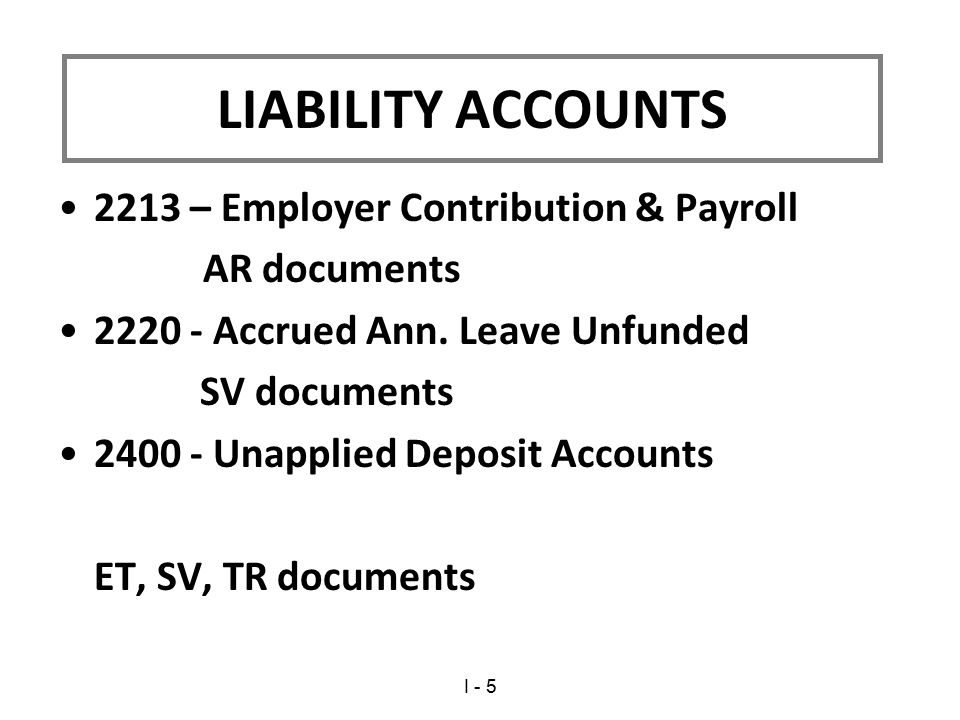2213 – Employer Contribution & Payroll AR documents 2220 - Accrued Ann. Leave Unfunded SV documents 2400 - Unapplied Deposit Accounts ET, SV, TR docum