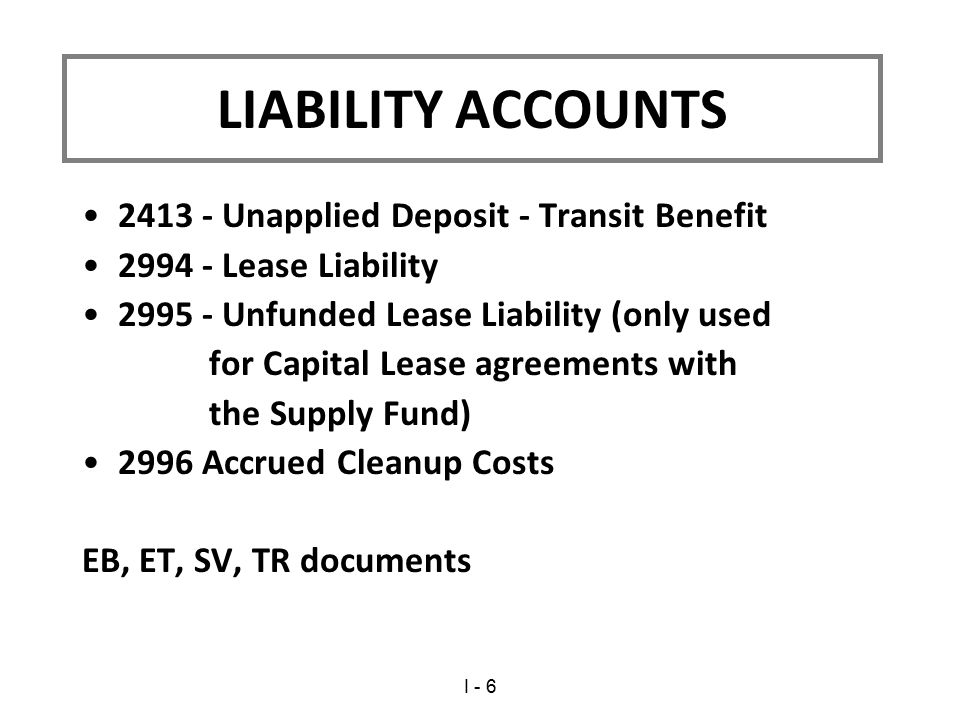 2413 - Unapplied Deposit - Transit Benefit 2994 - Lease Liability 2995 - Unfunded Lease Liability (only used for Capital Lease agreements with the Supply Fund) 2996 Accrued Cleanup Costs EB, ET, SV, TR documents LIABILITY ACCOUNTS I - 6