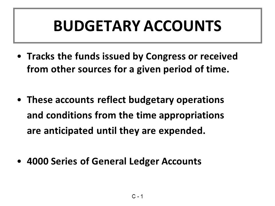 BUDGETARY ACCOUNTS Tracks the funds issued by Congress or received from other sources for a given period of time.