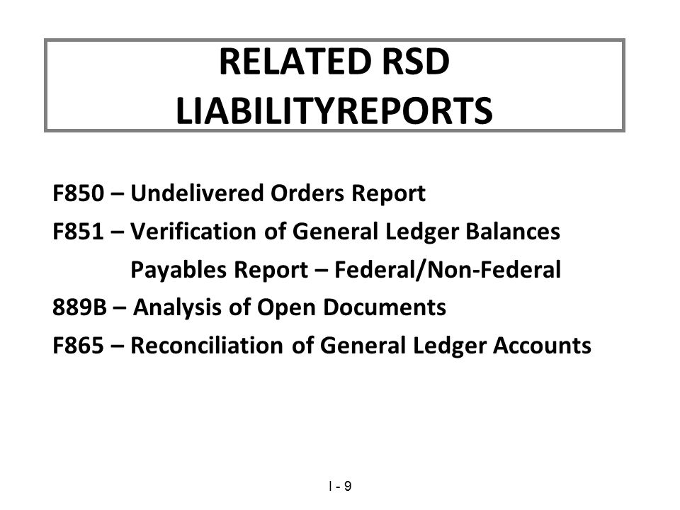 F850 – Undelivered Orders Report F851 – Verification of General Ledger Balances Payables Report – Federal/Non-Federal 889B – Analysis of Open Documents F865 – Reconciliation of General Ledger Accounts RELATED RSD LIABILITYREPORTS I - 9