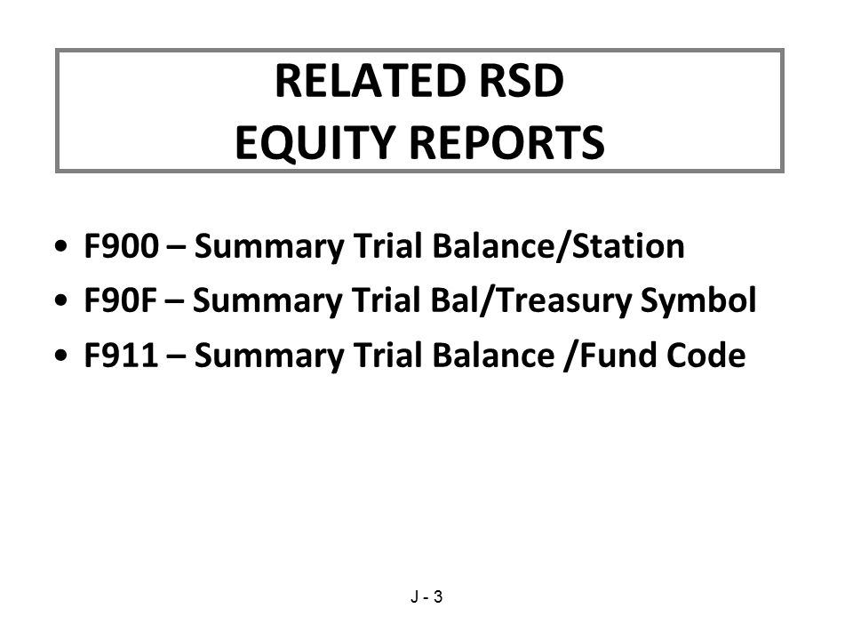 F900 – Summary Trial Balance/Station F90F – Summary Trial Bal/Treasury Symbol F911 – Summary Trial Balance /Fund Code RELATED RSD EQUITY REPORTS J - 3