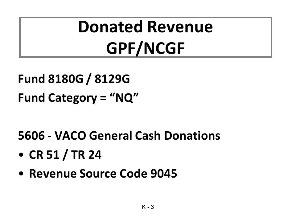 Fund 8180G / 8129G Fund Category = NQ 5606 - VACO General Cash Donations CR 51 / TR 24 Revenue Source Code 9045 Donated Revenue GPF/NCGF K - 3