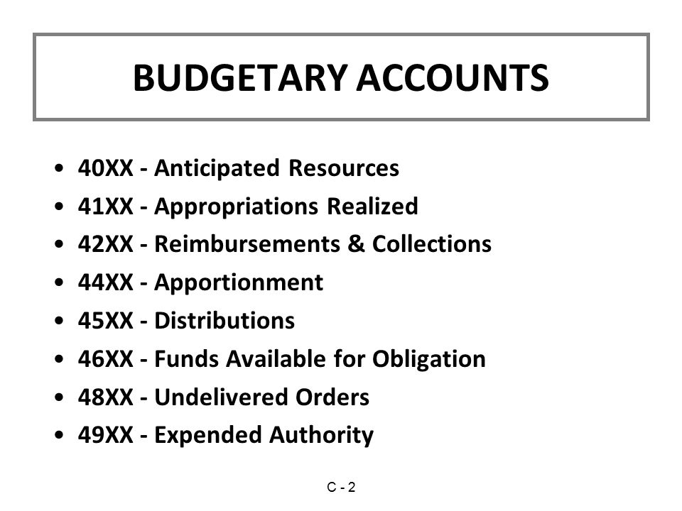 BUDGETARY ACCOUNTS 40XX - Anticipated Resources 41XX - Appropriations Realized 42XX - Reimbursements & Collections 44XX - Apportionment 45XX - Distributions 46XX - Funds Available for Obligation 48XX - Undelivered Orders 49XX - Expended Authority C - 2