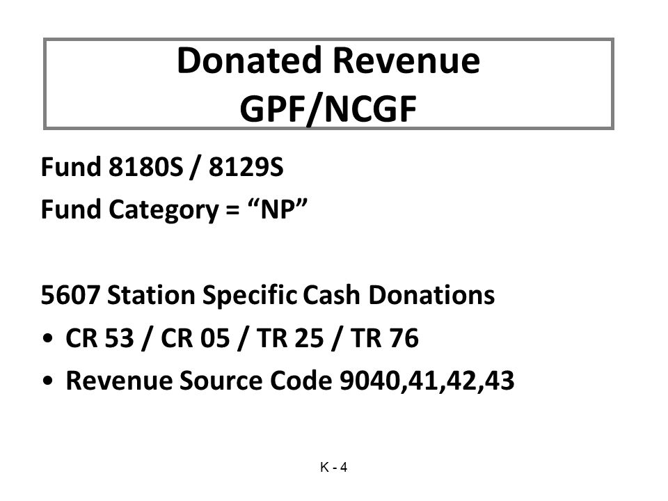 Fund 8180S / 8129S Fund Category = NP 5607 Station Specific Cash Donations CR 53 / CR 05 / TR 25 / TR 76 Revenue Source Code 9040,41,42,43 Donated Revenue GPF/NCGF K - 4