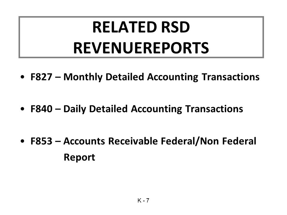 F827 – Monthly Detailed Accounting Transactions F840 – Daily Detailed Accounting Transactions F853 – Accounts Receivable Federal/Non Federal Report RELATED RSD REVENUEREPORTS K - 7