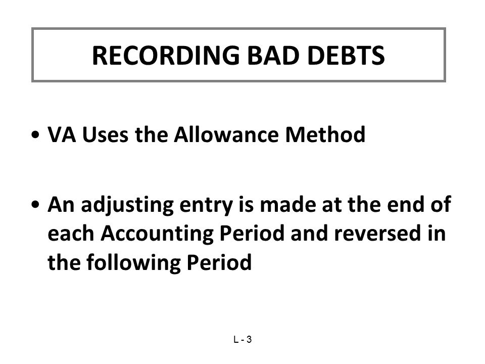 VA Uses the Allowance Method An adjusting entry is made at the end of each Accounting Period and reversed in the following Period RECORDING BAD DEBTS L - 3