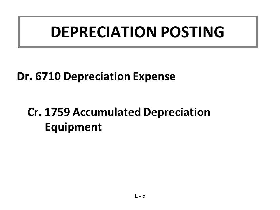 Dr. 6710 Depreciation Expense Cr. 1759 Accumulated Depreciation Equipment DEPRECIATION POSTING L - 5