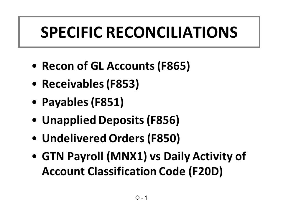 Recon of GL Accounts (F865) Receivables (F853) Payables (F851) Unapplied Deposits (F856) Undelivered Orders (F850) GTN Payroll (MNX1) vs Daily Activity of Account Classification Code (F20D) SPECIFIC RECONCILIATIONS O - 1