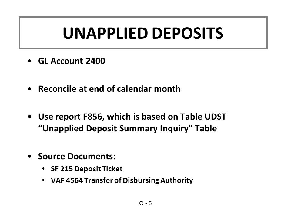 GL Account 2400 Reconcile at end of calendar month Use report F856, which is based on Table UDST Unapplied Deposit Summary Inquiry Table Source Documents: SF 215 Deposit Ticket VAF 4564 Transfer of Disbursing Authority UNAPPLIED DEPOSITS O - 5