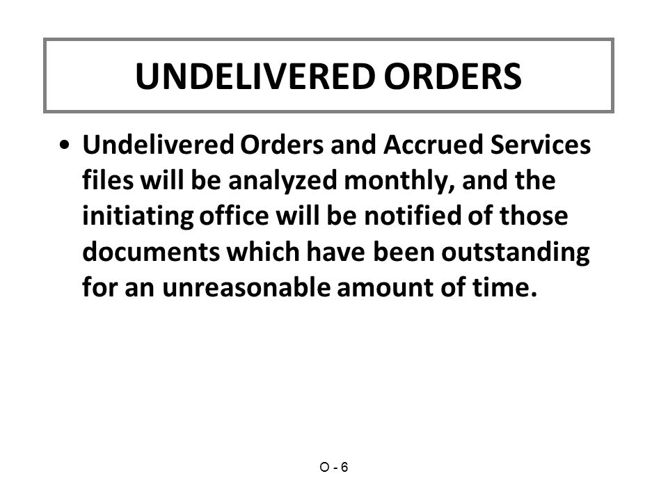 Undelivered Orders and Accrued Services files will be analyzed monthly, and the initiating office will be notified of those documents which have been outstanding for an unreasonable amount of time.