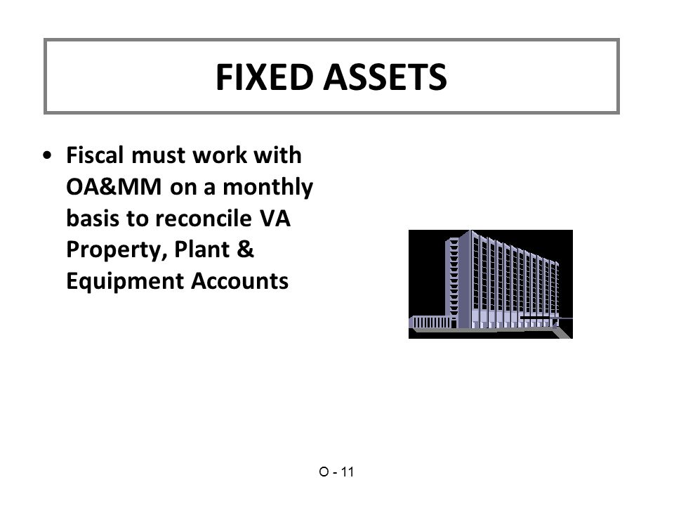 Fiscal must work with OA&MM on a monthly basis to reconcile VA Property, Plant & Equipment Accounts FIXED ASSETS O - 11