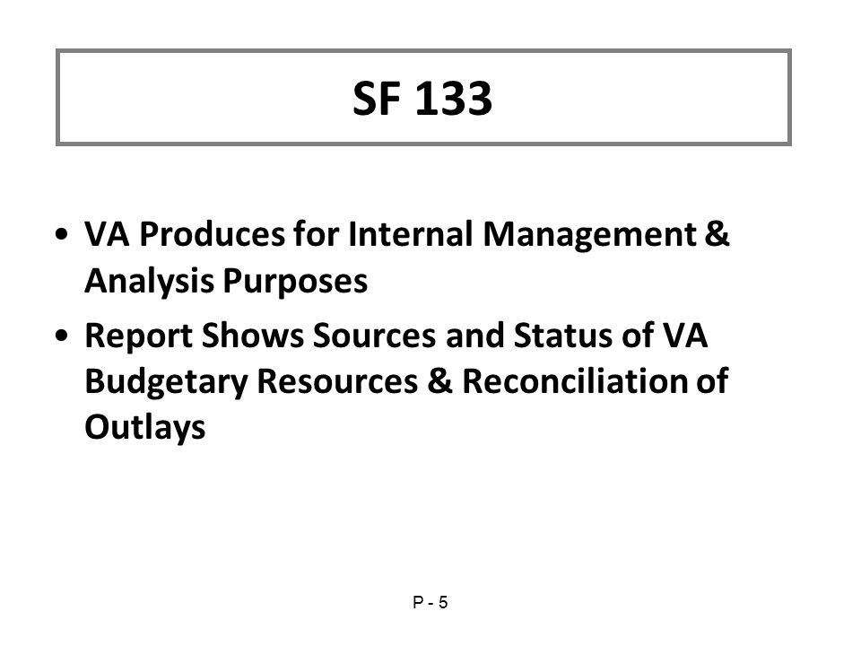 VA Produces for Internal Management & Analysis Purposes Report Shows Sources and Status of VA Budgetary Resources & Reconciliation of Outlays SF 133 P - 5