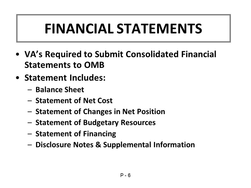 VA's Required to Submit Consolidated Financial Statements to OMB Statement Includes: –Balance Sheet –Statement of Net Cost –Statement of Changes in Net Position –Statement of Budgetary Resources –Statement of Financing –Disclosure Notes & Supplemental Information FINANCIAL STATEMENTS P - 6