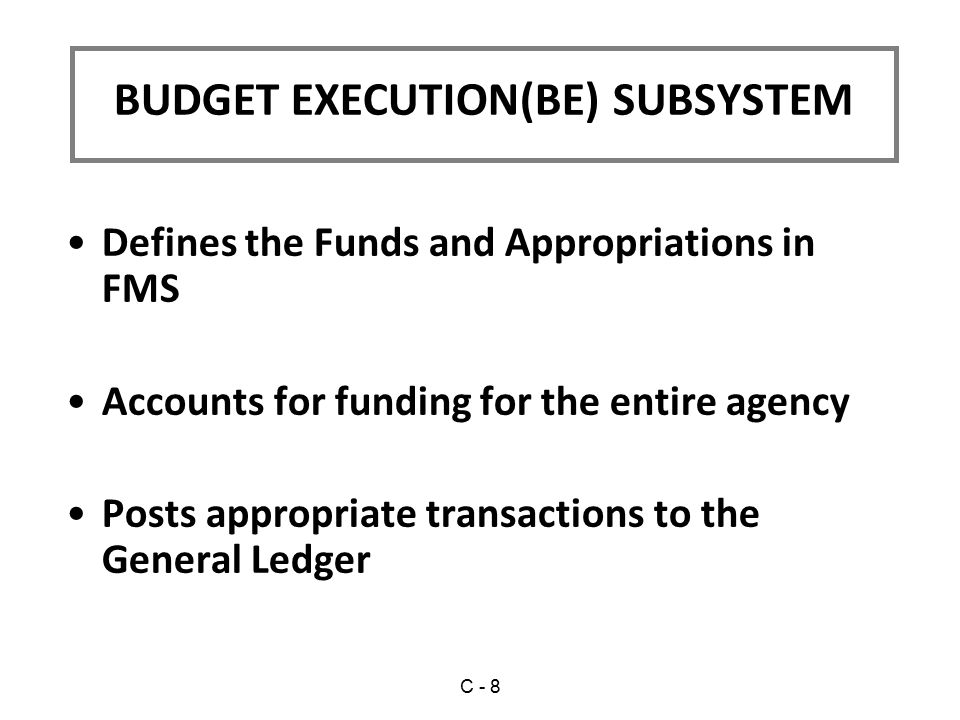 BUDGET EXECUTION(BE) SUBSYSTEM Defines the Funds and Appropriations in FMS Accounts for funding for the entire agency Posts appropriate transactions to the General Ledger C - 8