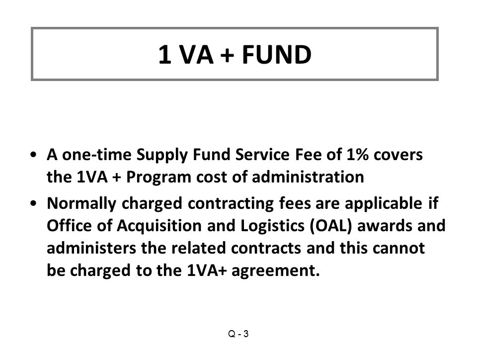 A one-time Supply Fund Service Fee of 1% covers the 1VA + Program cost of administration Normally charged contracting fees are applicable if Office of Acquisition and Logistics (OAL) awards and administers the related contracts and this cannot be charged to the 1VA+ agreement.