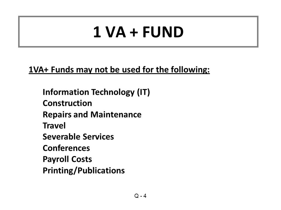 1VA+ Funds may not be used for the following: Information Technology (IT) Construction Repairs and Maintenance Travel Severable Services Conferences Payroll Costs Printing/Publications 1 VA + FUND Q - 4