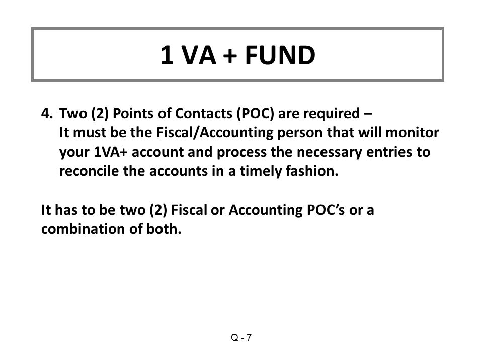 1 VA + FUND 4.Two (2) Points of Contacts (POC) are required – It must be the Fiscal/Accounting person that will monitor your 1VA+ account and process the necessary entries to reconcile the accounts in a timely fashion.