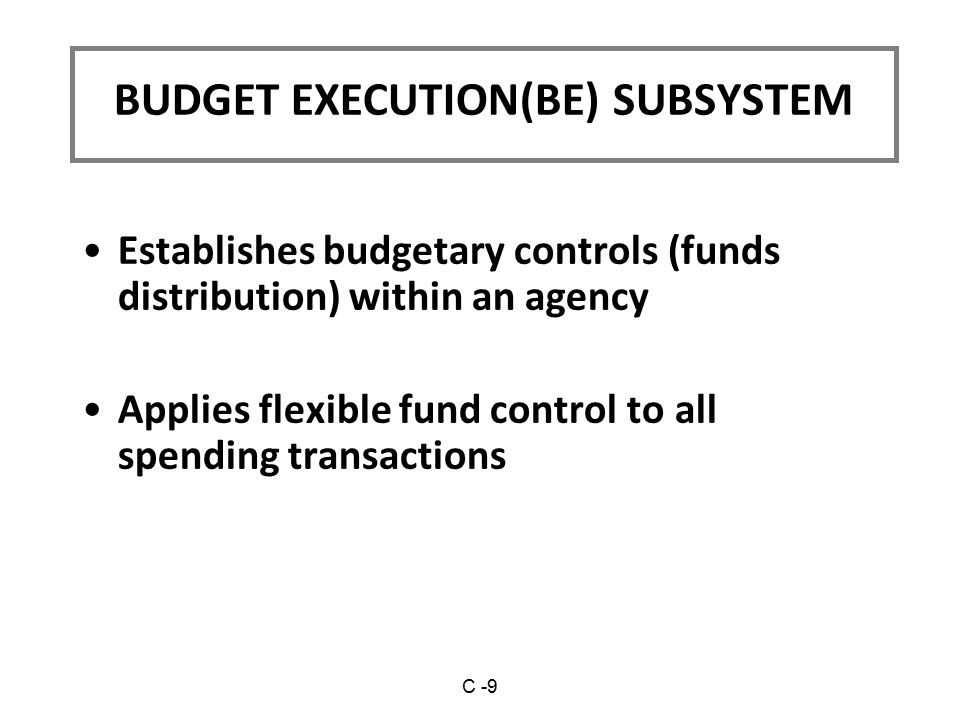 Establishes budgetary controls (funds distribution) within an agency Applies flexible fund control to all spending transactions BUDGET EXECUTION(BE) SUBSYSTEM C -9