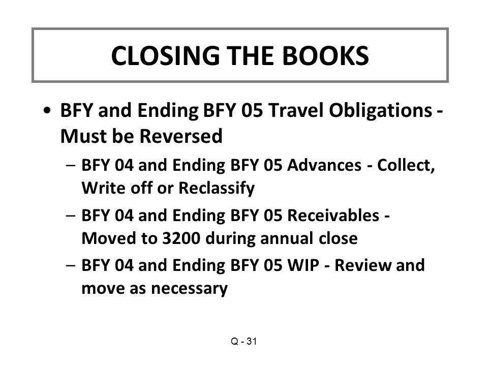 BFY and Ending BFY 05 Travel Obligations - Must be Reversed –BFY 04 and Ending BFY 05 Advances - Collect, Write off or Reclassify –BFY 04 and Ending BFY 05 Receivables - Moved to 3200 during annual close –BFY 04 and Ending BFY 05 WIP - Review and move as necessary CLOSING THE BOOKS Q - 31