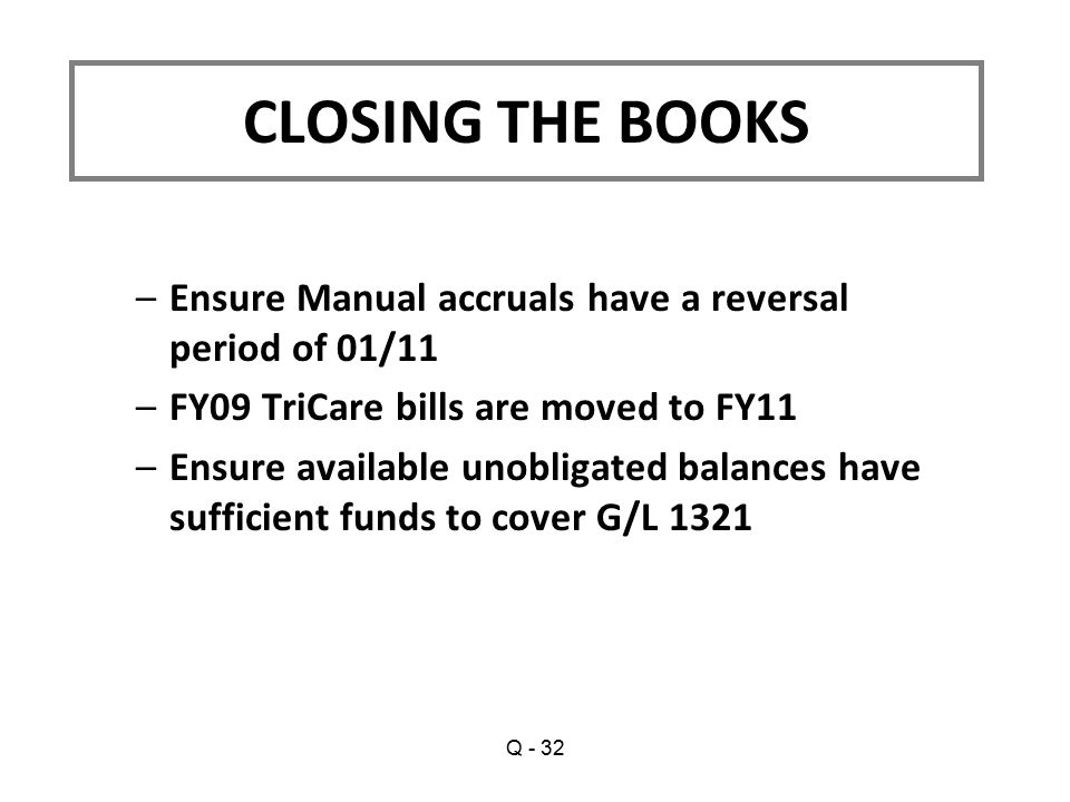 –Ensure Manual accruals have a reversal period of 01/11 –FY09 TriCare bills are moved to FY11 –Ensure available unobligated balances have sufficient funds to cover G/L 1321 CLOSING THE BOOKS Q - 32
